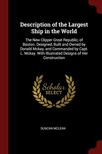 description-of-the-largest-ship-in-the-world-the-new-clipper-great-republic-of-boston-designed-built-and-owned-by-donald-mckay-and-commanded-by-with-illustrated-designs-of-her-construction