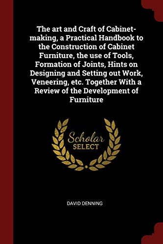 the-art-and-craft-of-cabinet-making-a-practical-handbook-to-the-construction-of-cabinet-furniture-the-use-of-tools-formation-of-joints-hints-on-with-a-review-of-the-development-of-furniture