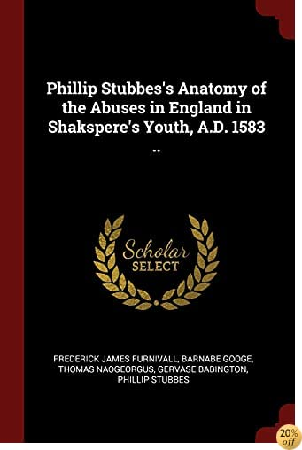 TPhillip Stubbes's Anatomy of the Abuses in England in Shakspere's Youth, A.D. 1583 ..