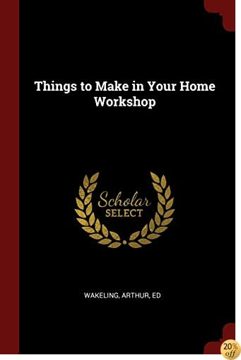 Things to Make in Your Home Workshop
