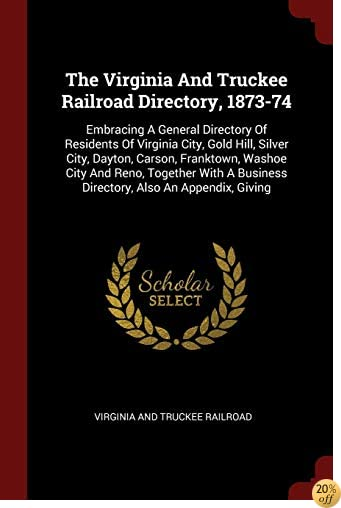The Virginia And Truckee Railroad Directory, 1873-74: Embracing A General Directory Of Residents Of Virginia City, Gold Hill, Silver City, Dayton, ... Business Directory, Also An Appendix, Giving