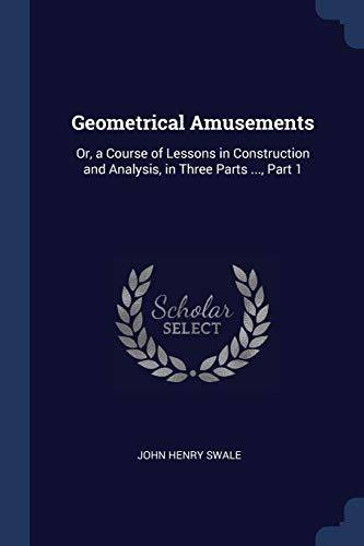 geometrical-amusements-or-a-course-of-lessons-in-construction-and-analysis-in-three-parts-part-1