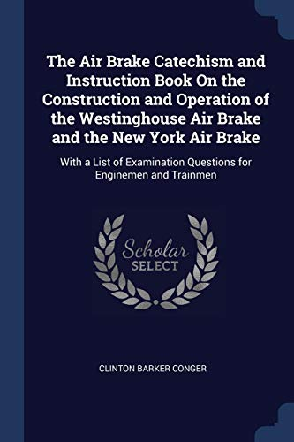 the-air-brake-catechism-and-instruction-book-on-the-construction-and-operation-of-the-westinghouse-air-brake-and-the-new-york-air-brake-with-a-list-of-examination-questions-for-enginemen-and-trainmen