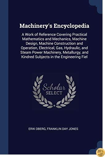 Machinery's Encyclopedia: A Work of Reference Covering Practical Mathematics and Mechanics, Machine Design, Machine Construction and Operation, ... and Kindred Subjects in the Engineering Fiel