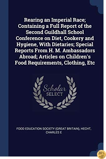 Rearing an Imperial Race; Containing a Full Report of the Second Guildhall School Conference on Diet, Cookery and Hygiene, With Dietaries; Special ... Children's Food Requirements, Clothing, Etc