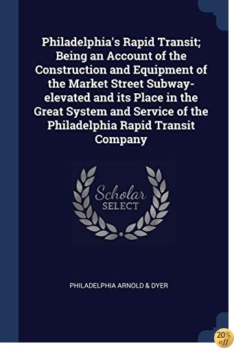 Philadelphia's Rapid Transit; Being an Account of the Construction and Equipment of the Market Street Subway-elevated and its Place in the Great ... of the Philadelphia Rapid Transit Company