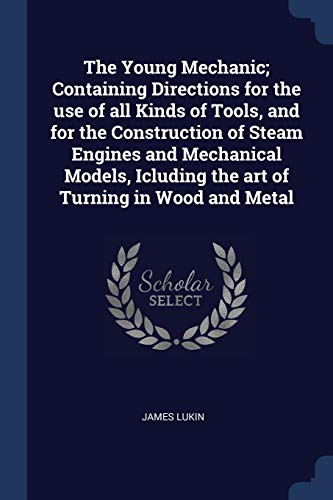 the-young-mechanic-containing-directions-for-the-use-of-all-kinds-of-tools-and-for-the-construction-of-steam-engines-and-mechanical-models-icluding-the-art-of-turning-in-wood-and-metal