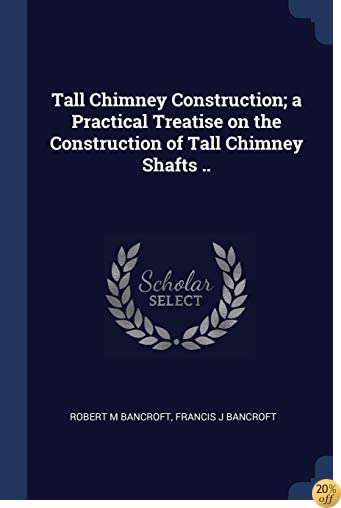 Tall Chimney Construction; a Practical Treatise on the Construction of Tall Chimney Shafts ..