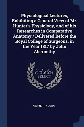 physiological-lectures-exhibiting-a-general-view-of-mr-hunters-physiology-and-of-his-researches-in-comparative-anatomy-delivered-before-the-surgeons-in-the-year-1817-by-john-abernethy