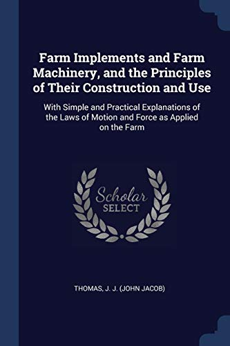 farm-implements-and-farm-machinery-and-the-principles-of-their-construction-and-use-with-simple-and-practical-explanations-of-the-laws-of-motion-and-force-as-applied-on-the-farm