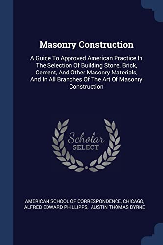 masonry-construction-a-guide-to-approved-american-practice-in-the-selection-of-building-stone-brick-cement-and-other-masonry-materials-and-in-all-branches-of-the-art-of-masonry-construction