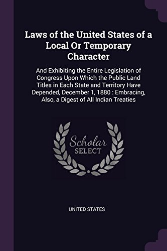 laws-of-the-united-states-of-a-local-or-temporary-character-and-exhibiting-the-entire-legislation-of-congress-upon-which-the-public-land-titles-in-also-a-digest-of-all-indian-treaties