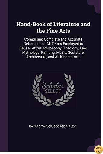 Hand-Book of Literature and the Fine Arts: Comprising Complete and Accurate Definitions of All Terms Employed in Belles-Lettres, Philosophy, Theology, ... Sculpture, Architecture, and All Kindred Arts