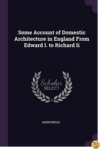 TSome Account of Domestic Architecture in England From Edward I. to Richard Ii