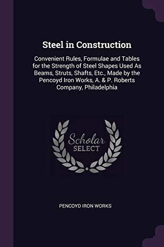 steel-in-construction-convenient-rules-formulae-and-tables-for-the-strength-of-steel-shapes-used-as-beams-struts-shafts-etc-made-by-the-pencoyd-iron-works-a-p-roberts-company-philadelphia
