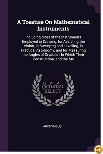 A Treatise On Mathematical Instruments: Including Most of the Instruments Employed in Drawing, for Assisting the Vision, in Surveying and Levelling, ... : In Which Their Construction, and the Me
