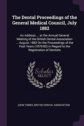 the-dental-proceedings-of-the-general-medical-council-july-1882-an-address-at-the-annual-general-meeting-of-the-british-dental-association-in-regard-to-the-registration-of-dentists