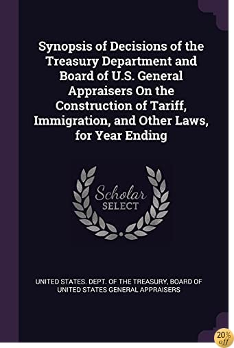 Synopsis of Decisions of the Treasury Department and Board of U.S. General Appraisers On the Construction of Tariff, Immigration, and Other Laws, for Year Ending