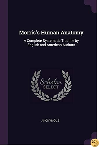 Morris's Human Anatomy: A Complete Systematic Treatise by English and American Authors