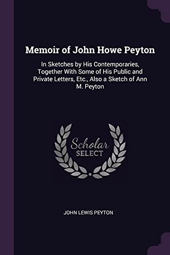 memoir-of-john-howe-peyton-in-sketches-by-his-contemporaries-together-with-some-of-his-public-and-private-letters-etc-also-a-sketch-of-ann-m-peyton