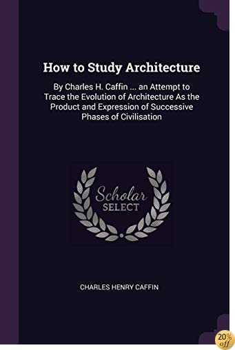 How to Study Architecture: By Charles H. Caffin ... an Attempt to Trace the Evolution of Architecture As the Product and Expression of Successive Phases of Civilisation