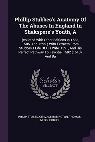 phillip-stubbess-anatomy-of-the-abuses-in-england-in-shaksperes-youth-a-collated-with-other-editions-in-1583-1585-and-1595-with-extracts-from-pathway-to-felicitie-1592-1610-and-bp