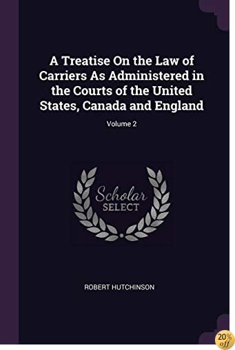 A Treatise On the Law of Carriers As Administered in the Courts of the United States, Canada and England; Volume 2