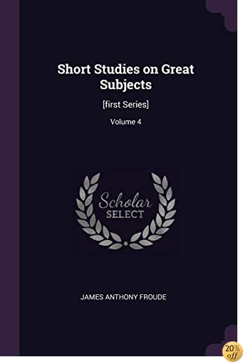 Short Studies on Great Subjects: [first Series]; Volume 4