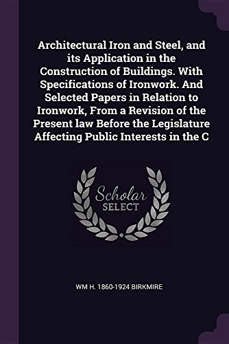 architectural-iron-and-steel-and-its-application-in-the-construction-of-buildings-with-specifications-of-ironwork-and-selected-papers-in-relation-affecting-public-interests-in-the-c