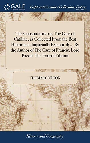 the-conspirators-or-the-case-of-catiline-as-collected-from-the-best-historians-impartially-examind-by-the-author-of-the-case-of-francis-lord-bacon-the-fourth-edition