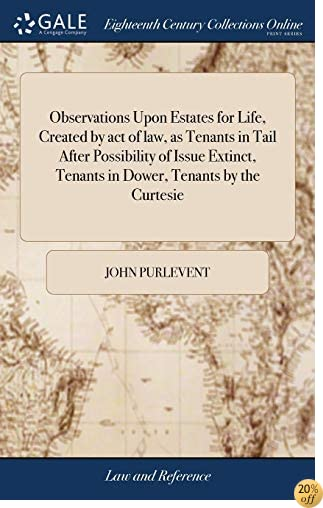 Observations Upon Estates for Life, Created by Act of Law, as Tenants in Tail After Possibility of Issue Extinct, Tenants in Dower, Tenants by the Curtesie