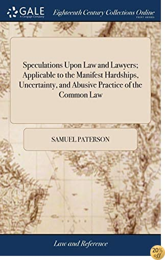 Speculations Upon Law and Lawyers; Applicable to the Manifest Hardships, Uncertainty, and Abusive Practice of the Common Law
