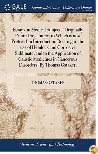 Essays on Medical Subjects, Originally Printed Separately; To Which Is Now Prefixed an Introduction Relating to the Use of Hemlock and Corrosive in Cancerous Disorders. by Thomas Gataker,