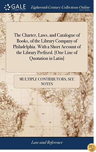 The Charter, Laws, and Catalogue of Books, of the Library Company of Philadelphia. with a Short Account of the Library Prefixed. [one Line of Quotation in Latin]