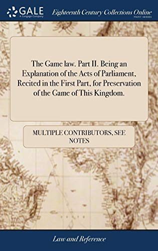 the-game-law-part-ii-being-an-explanation-of-the-acts-of-parliament-recited-in-the-first-part-for-preservation-of-the-game-of-this-kingdom