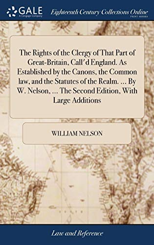 the-rights-of-the-clergy-of-that-part-of-great-britain-calld-england-as-established-by-the-canons-the-common-law-and-the-statutes-of-the-realm-the-second-edition-with-large-additions