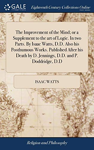 the-improvement-of-the-mind-or-a-supplement-to-the-art-of-logic-in-two-parts-by-isaac-watts-dd-also-his-posthumous-works-published-after-his-death-by-d-jennings-dd-and-p-doddridge-dd