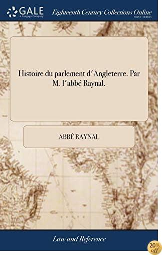 Histoire Du Parlement d'Angleterre. Par M. l'Abbé Raynal. (French Edition)