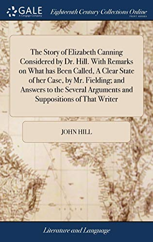 the-story-of-elizabeth-canning-considered-by-dr-hill-with-remarks-on-what-has-been-called-a-clear-state-of-her-case-by-mr-fielding-and-answers-arguments-and-suppositions-of-that-writer