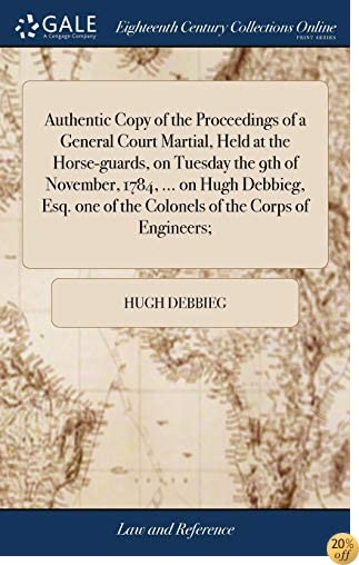 Authentic Copy of the Proceedings of a General Court Martial, Held at the Horse-Guards, on Tuesday the 9th of November, 1784. on Hugh Debbieg, Esq. One of the Colonels of the Corps of Engineers;