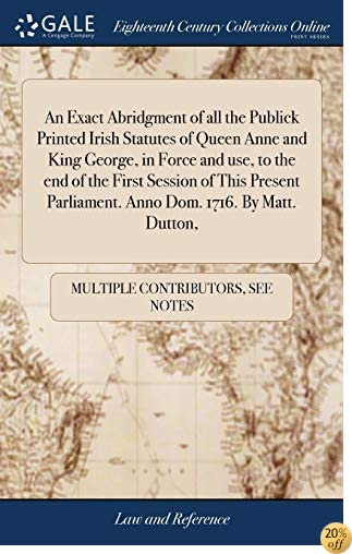An Exact Abridgment of All the Publick Printed Irish Statutes of Queen Anne and King George, in Force and Use, to the End of the First Session of This Parliament. Anno Dom. 1716. by Matt. Dutton,