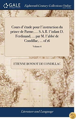 Cours d'Étude Pour l'Instruction Du Prince de Parme. S.A.R. l'Infant D. Ferdinand. Par M. l'Abbé de Condillac. of 16; Volume 6 (French Edition)