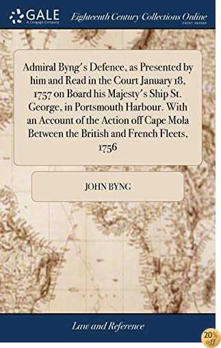 Admiral Byng's Defence, as Presented by Him and Read in the Court January 18, 1757 on Board His Majesty's Ship St. George, in Portsmouth Harbour. with Between the British and French Fleets, 1756