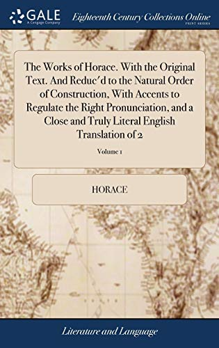 the-works-of-horace-with-the-original-text-and-reducd-to-the-natural-order-of-construction-with-accents-to-regulate-the-right-pronunciation-and-a-literal-english-translation-of-2-volume-1