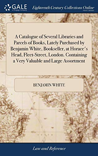 a-catalogue-of-several-libraries-and-parcels-of-books-lately-purchased-by-benjamin-white-bookseller-at-horaces-head-fleet-street-london-containing-a-very-valuable-and-large-assortment