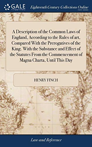 a-description-of-the-common-laws-of-england-according-to-the-rules-of-art-compared-with-the-prerogatives-of-the-king-with-the-substance-and-effect-commencement-of-magna-charta-until-this-day