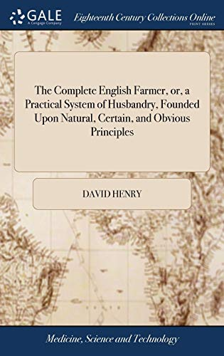 the-complete-english-farmer-or-a-practical-system-of-husbandry-founded-upon-natural-certain-and-obvious-principles-in-which-is-comprized-a-general-view-of-the-whole-art-of-agriculture
