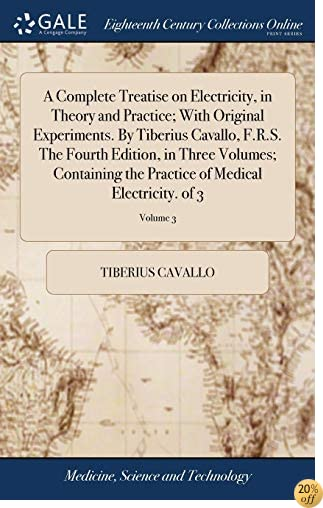 A Complete Treatise on Electricity, in Theory and Practice; With Original Experiments. by Tiberius Cavallo, F.R.S. the Fourth Edition, in Three of Medical Electricity. of 3; Volume 3