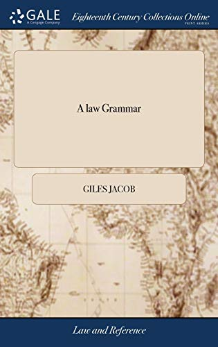 a-law-grammar-or-rudiments-of-the-law-compiled-from-the-grounds-principles-of-our-law-in-a-new-easy-and-very-concise-method-by-giles-jacob-ed-carefully-revised-enlarged-and-improved
