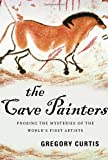 Curtis, Gregory: The Cave Painters: Probing the Mysteries of the World's First Artists